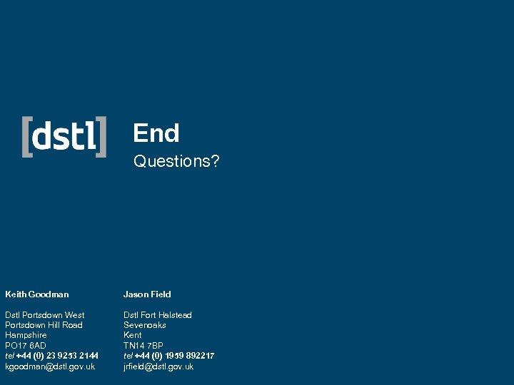 End Questions? Keith Goodman Jason Field Dstl Portsdown West Portsdown Hill Road Hampshire PO
