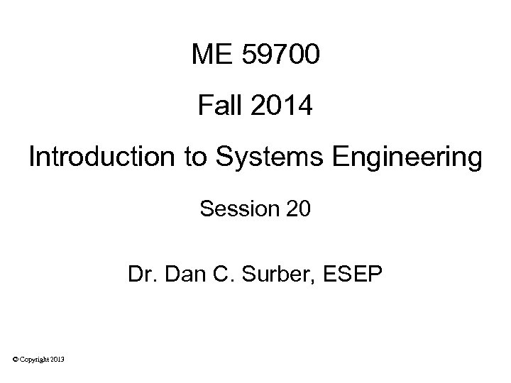 ME 59700 Fall 2014 Introduction to Systems Engineering Session 20 Dr. Dan C. Surber,