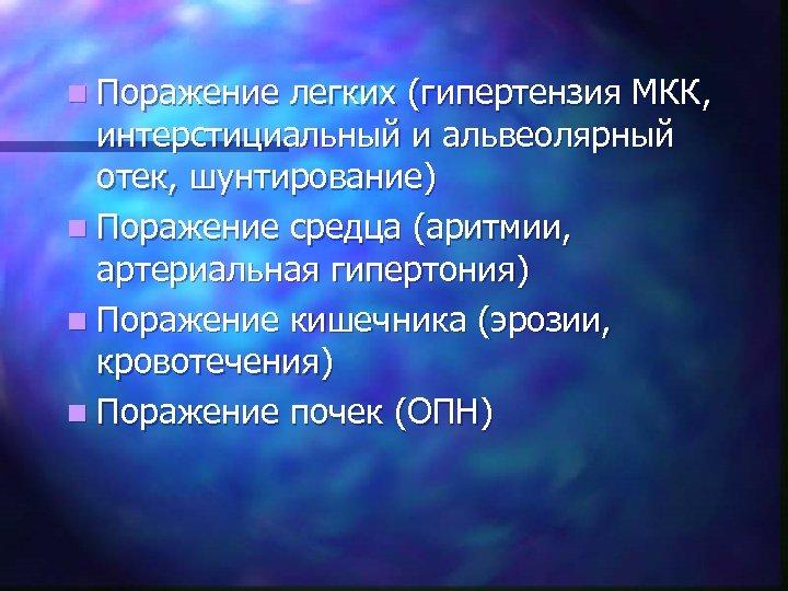 n Поражение легких (гипертензия МКК, интерстициальный и альвеолярный отек, шунтирование) n Поражение средца (аритмии,