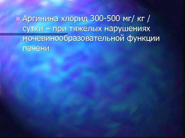 n Аргинина хлорид 300 -500 мг/ кг / сутки – при тяжелых нарушениях мочевинообразовательной
