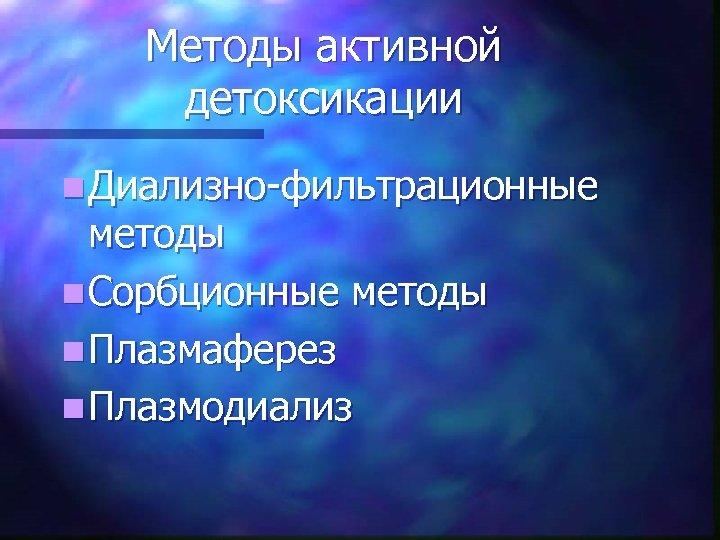 Методы активной детоксикации n Диализно-фильтрационные методы n Сорбционные методы n Плазмаферез n Плазмодиализ