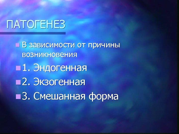 ПАТОГЕНЕЗ n. В зависимости от причины возникновения n 1. Эндогенная n 2. Экзогенная n