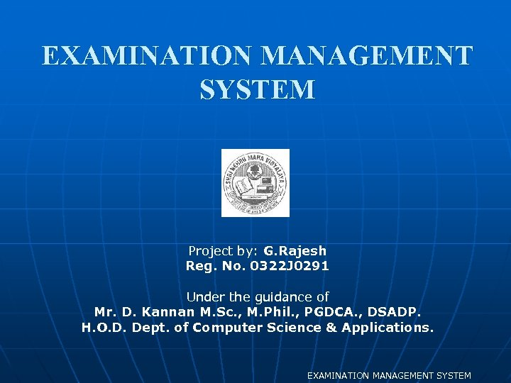EXAMINATION MANAGEMENT SYSTEM Project by: G. Rajesh Reg. No. 0322 J 0291 Under the