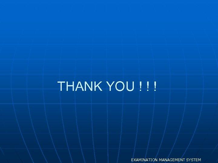 THANK YOU ! ! ! EXAMINATION MANAGEMENT SYSTEM