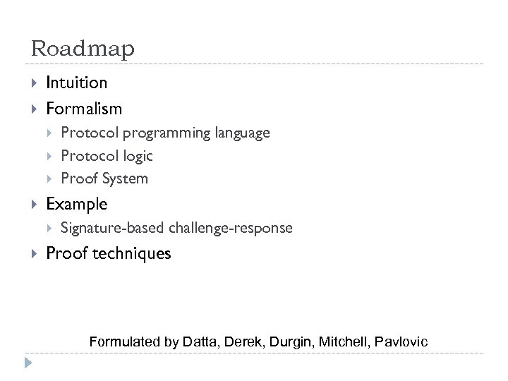 Roadmap Intuition Formalism Example Protocol programming language Protocol logic Proof System Signature-based challenge-response Proof