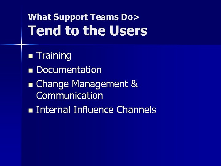 What Support Teams Do> Tend to the Users Training n Documentation n Change Management