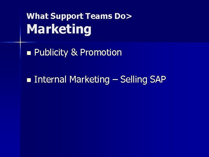 What Support Teams Do> Marketing n Publicity & Promotion n Internal Marketing – Selling