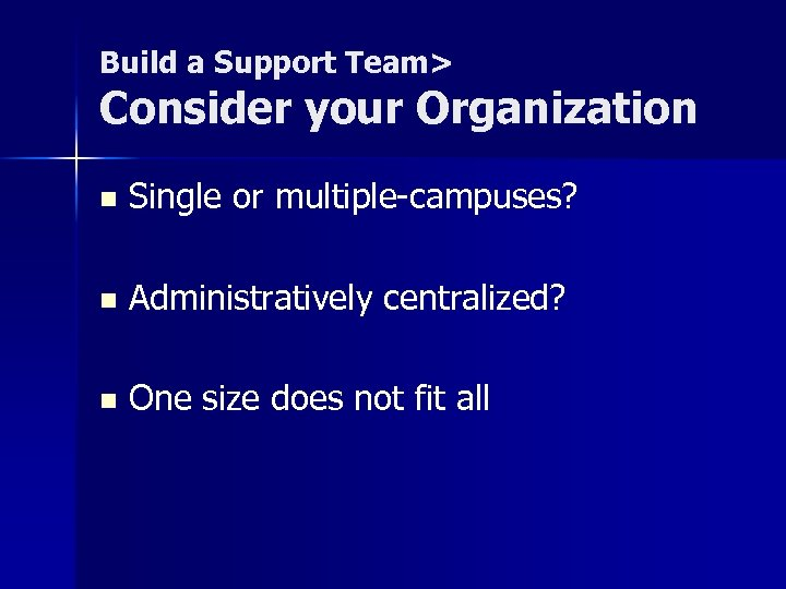 Build a Support Team> Consider your Organization n Single or multiple-campuses? n Administratively centralized?
