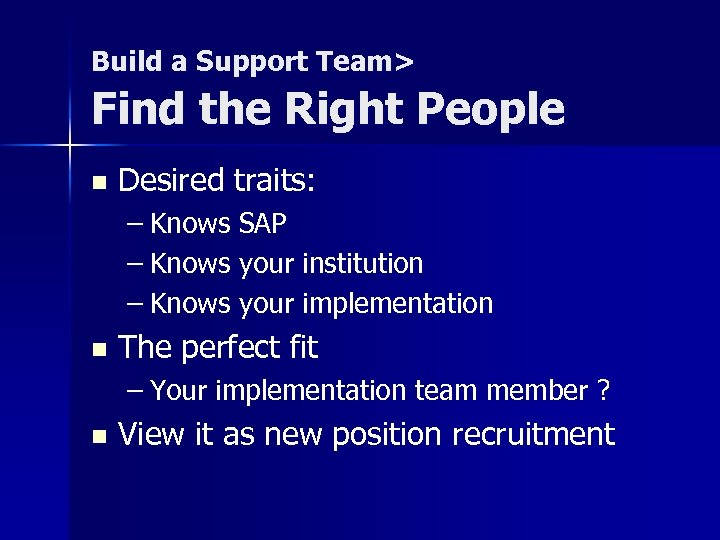 Build a Support Team> Find the Right People n Desired traits: – Knows SAP