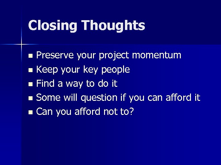Closing Thoughts Preserve your project momentum n Keep your key people n Find a