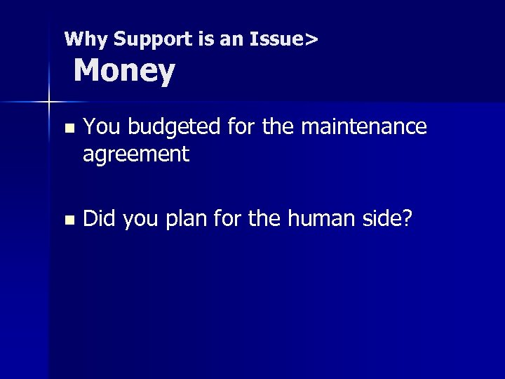 Why Support is an Issue> Money n You budgeted for the maintenance agreement n
