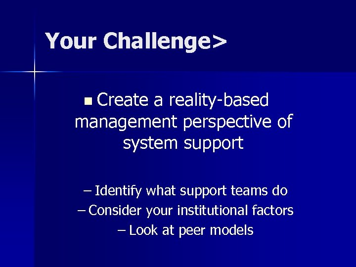 Your Challenge> n Create a reality-based management perspective of system support – Identify what