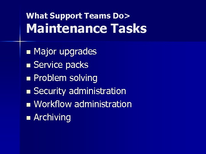 What Support Teams Do> Maintenance Tasks Major upgrades n Service packs n Problem solving