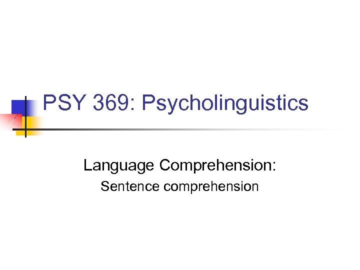 PSY 369: Psycholinguistics Language Comprehension: Sentence comprehension