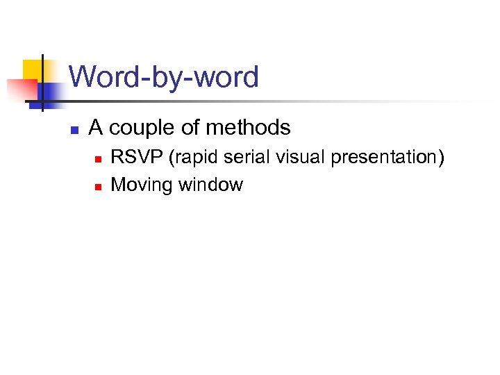 Word-by-word n A couple of methods n n RSVP (rapid serial visual presentation) Moving