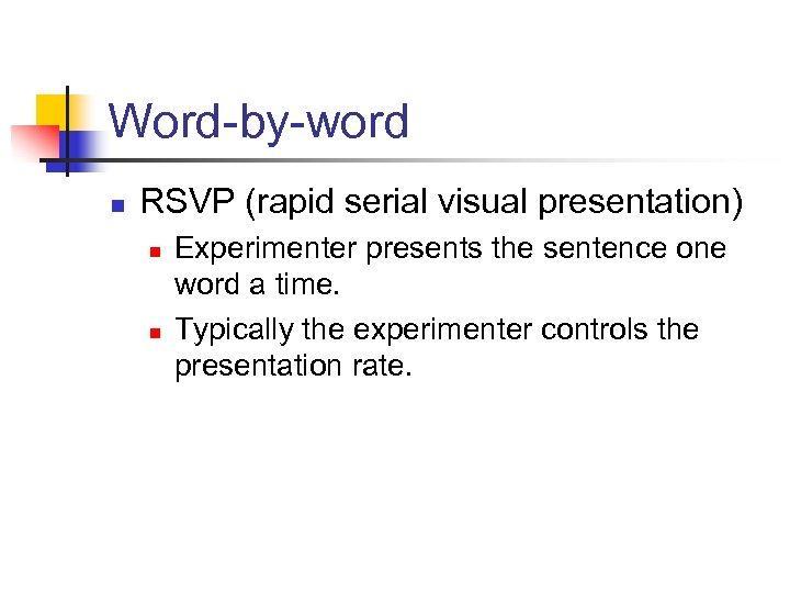 Word-by-word n RSVP (rapid serial visual presentation) n n Experimenter presents the sentence one