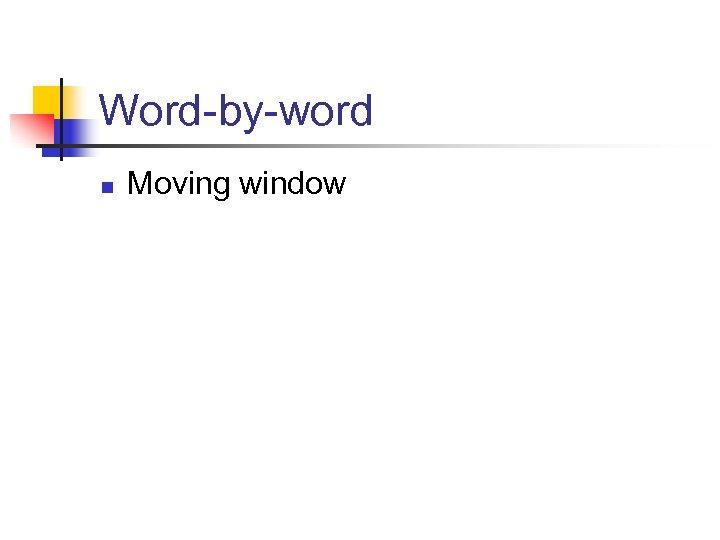 Word-by-word n Moving window