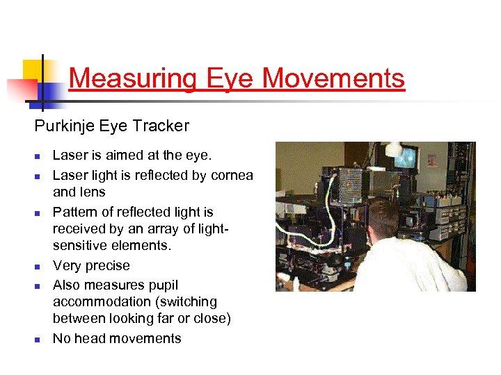 Measuring Eye Movements Purkinje Eye Tracker n n n Laser is aimed at the