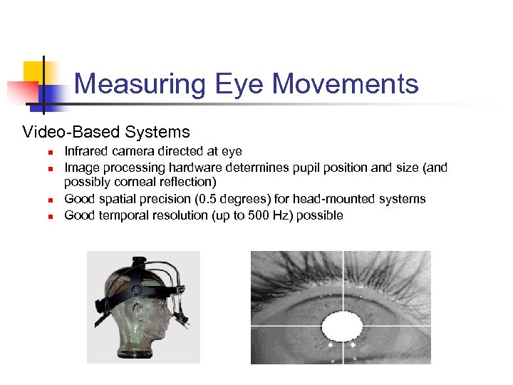 Measuring Eye Movements Video-Based Systems n n Infrared camera directed at eye Image processing