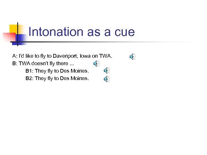 Intonation as a cue A: I'd like to fly to Davenport, Iowa on TWA.