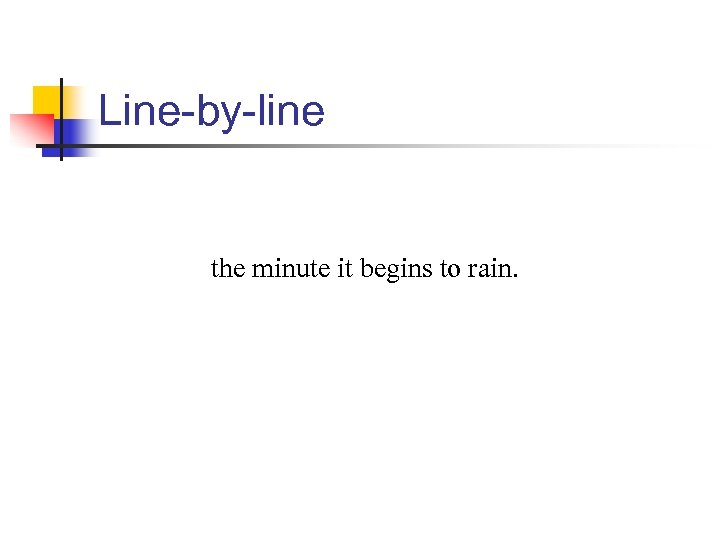 Line-by-line the minute it begins to rain.