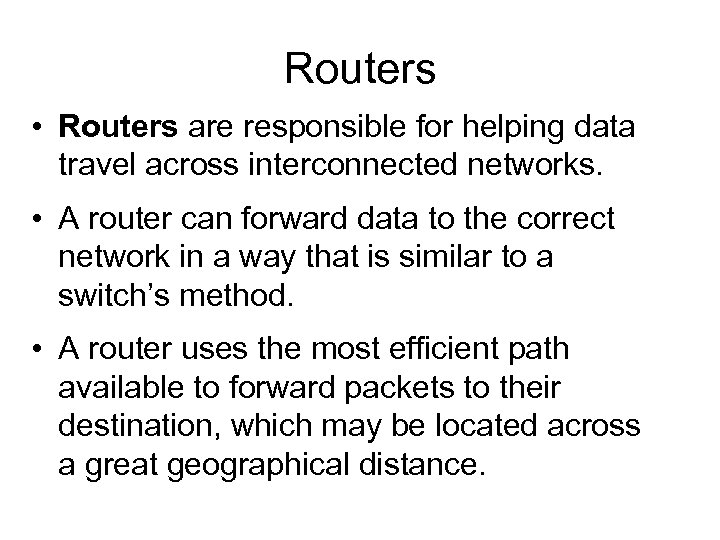 Routers • Routers are responsible for helping data travel across interconnected networks. • A