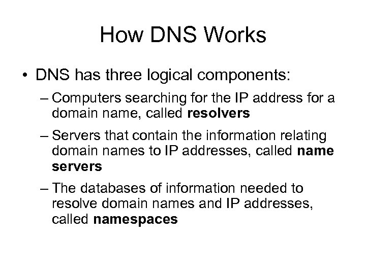 How DNS Works • DNS has three logical components: – Computers searching for the