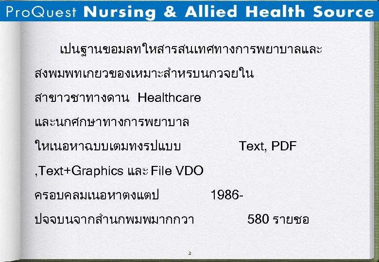 เปนฐานขอมลทใหสารสนเทศทางการพยาบาลและ สงพมพทเกยวของเหมาะสำหรบนกวจยใน สาขาวชาทางดาน Healthcare และนกศกษาทางการพยาบาล ใหเนอหาฉบบเตมทงรปแบบ Text, PDF , Text+Graphics และ File VDO ครอบคลมเนอหาตงแตป