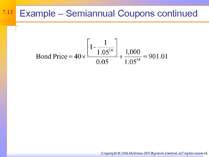 7. 12 Example – Semiannual Coupons continued Copyright © 2005 Mc. Graw-Hill Ryerson Limited.