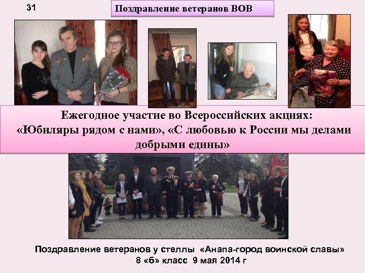 31 Поздравление ветеранов ВОВ Ежегодное участие во Всероссийских акциях: «Юбиляры рядом с нами» ,