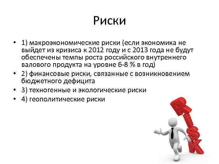 Риски • 1) макроэкономические риски (если экономика не выйдет из кризиса к 2012 году