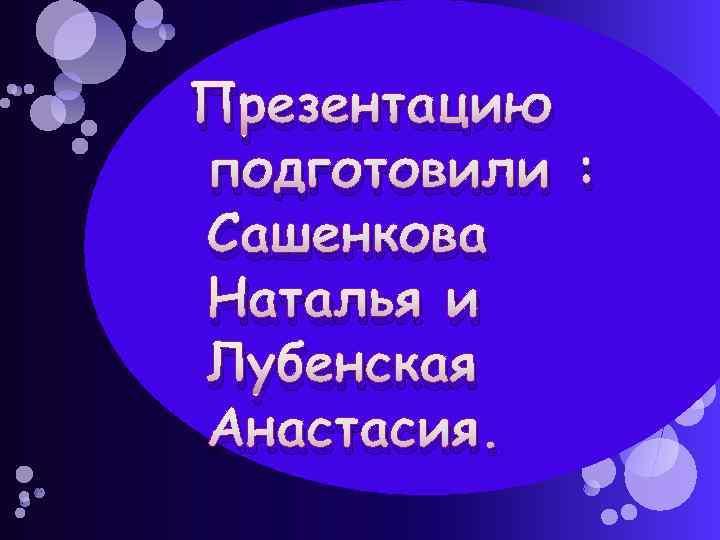 Презентацию подготовили : Сашенкова Наталья и Лубенская Анастасия.