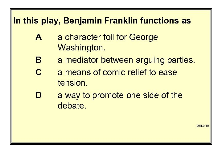 In this play, Benjamin Franklin functions as A B C D a character foil