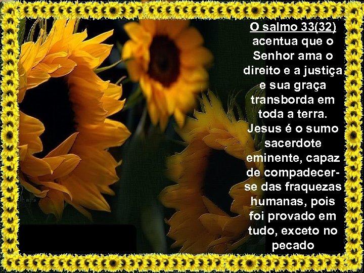 O salmo 33(32) acentua que o Senhor ama o direito e a justiça e