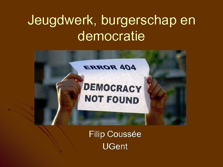 Jeugdwerk, burgerschap en democratie Filip Coussée UGent