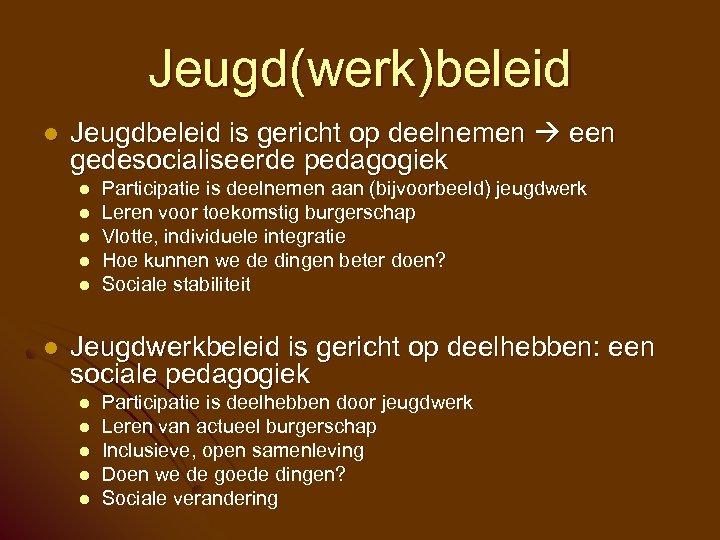 Jeugd(werk)beleid l Jeugdbeleid is gericht op deelnemen een gedesocialiseerde pedagogiek l l l Participatie