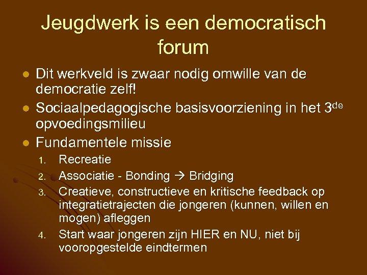 Jeugdwerk is een democratisch forum l l l Dit werkveld is zwaar nodig omwille
