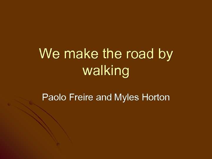 We make the road by walking Paolo Freire and Myles Horton