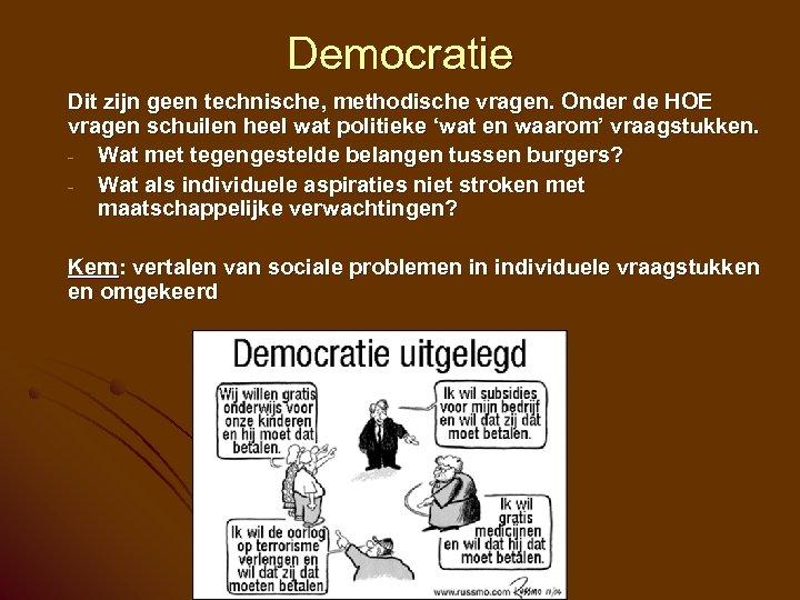 Democratie Dit zijn geen technische, methodische vragen. Onder de HOE vragen schuilen heel wat