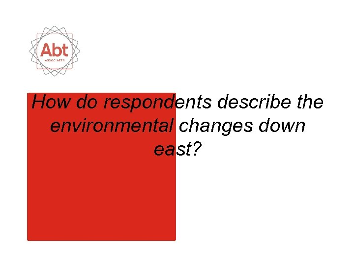 How do respondents describe the environmental changes down east?