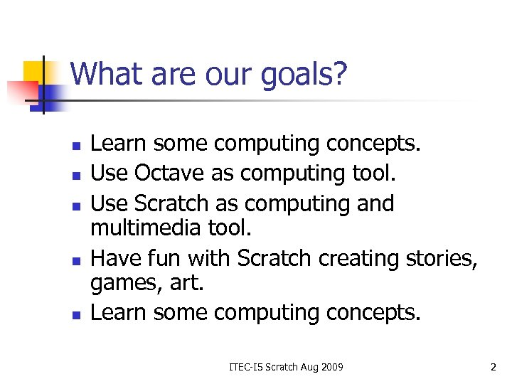 What are our goals? n n n Learn some computing concepts. Use Octave as