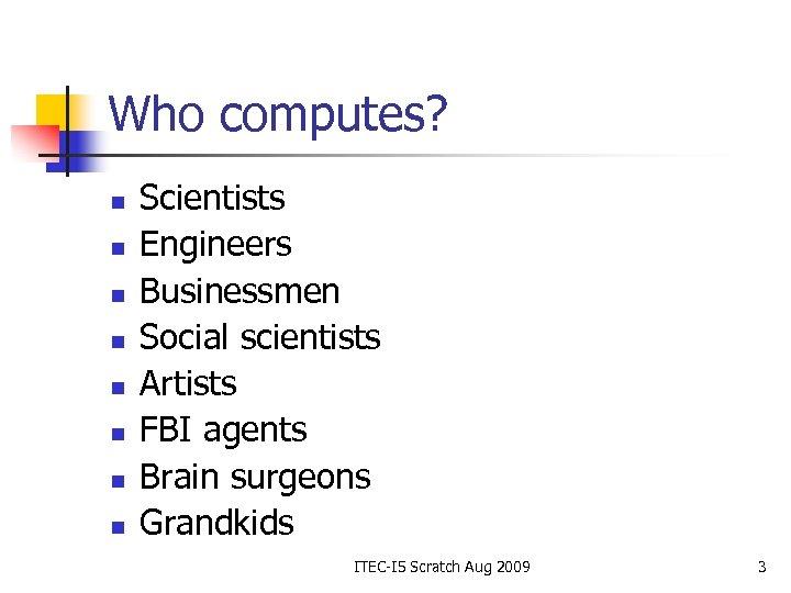Who computes? n n n n Scientists Engineers Businessmen Social scientists Artists FBI agents