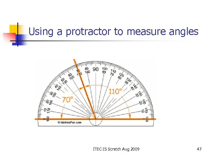 Using a protractor to measure angles ITEC-I 5 Scratch Aug 2009 47