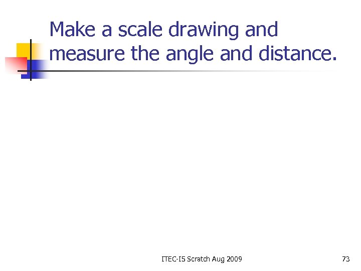 Make a scale drawing and measure the angle and distance. ITEC-I 5 Scratch Aug