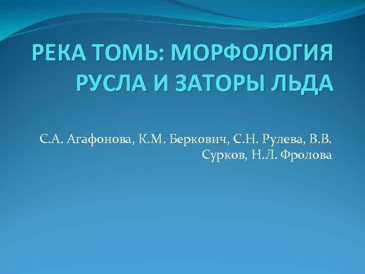 РЕКА ТОМЬ: МОРФОЛОГИЯ РУСЛА И ЗАТОРЫ ЛЬДА С. А. Агафонова, К. М. Беркович, С.