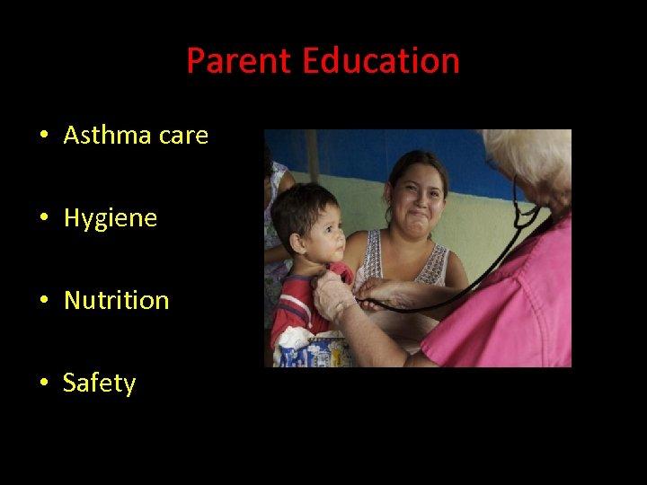 Parent Education • Asthma care • Hygiene • Nutrition • Safety