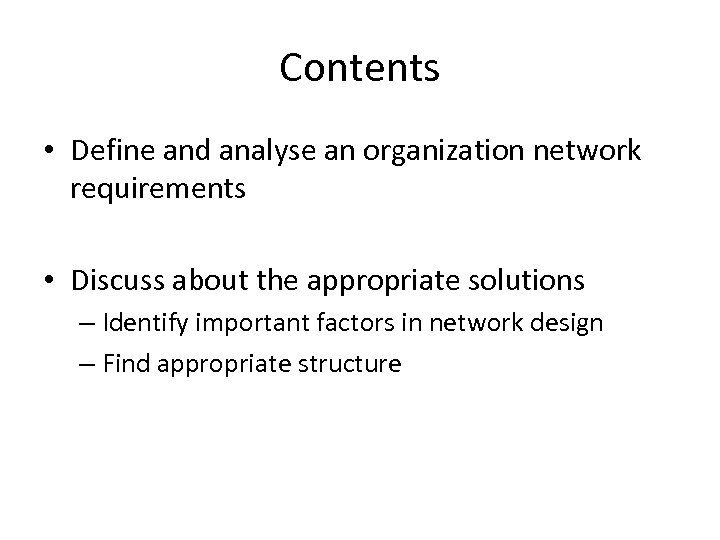 Contents • Define and analyse an organization network requirements • Discuss about the appropriate