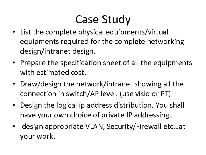 Case Study • List the complete physical equipments/virtual equipments required for the complete networking