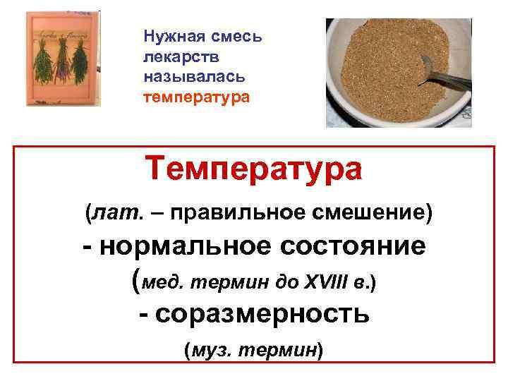 Нужная смесь лекарств называлась температура Температура (лат. – правильное смешение) - нормальное состояние (мед.