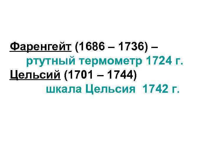 Фаренгейт (1686 – 1736) – ртутный термометр 1724 г. Цельсий (1701 – 1744) шкала